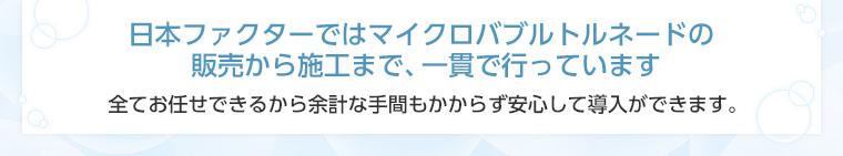 日本ファクターではマイクロバブルトルネードの販売から施工まで、一貫で行っています 全てお任せできるから余計な手間もかからず安心して導入ができます。