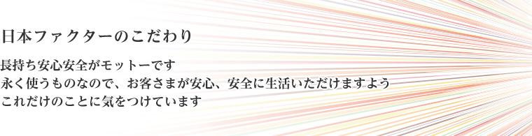 日本ファクターのこだわり 長持ち安心安全がモットーです 永く使うものなので、お客さまが安心、安全に生活いただけますようこれだけのことに気をつけています