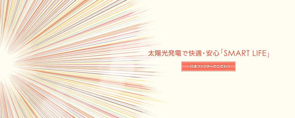 太陽光発電で快適・安心「SMART LIFE」日本ファクターのこだわり