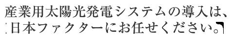 産業用太陽光発電システムの導入は、日本ファクターにお任せください。