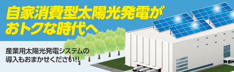自家消費型太陽光発電がおトクな時代へ 産業用太陽光発電システムの導入もおまかせください!!